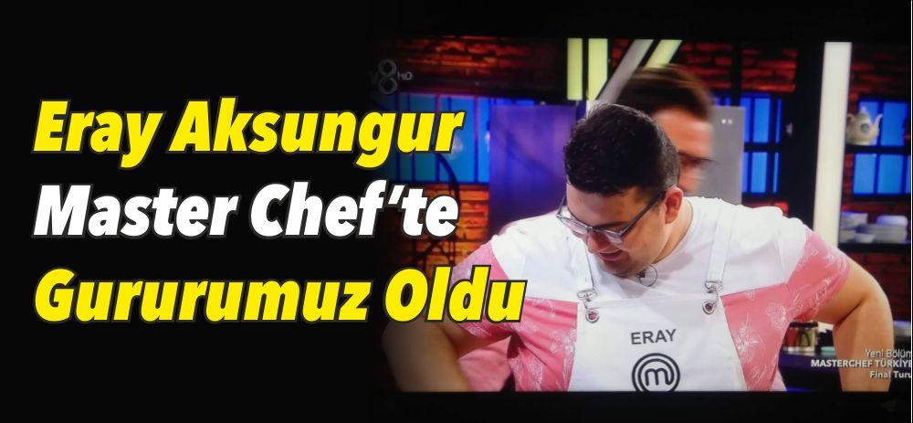 Eray Aksungur Master Chef'te Gururumuz Oldu